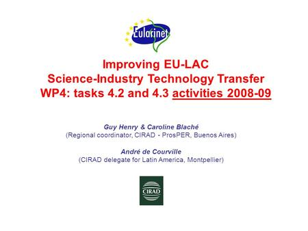 Improving EU-LAC Science-Industry Technology Transfer WP4: tasks 4.2 and 4.3 activities 2008-09 Guy Henry & Caroline Blaché (Regional coordinator, CIRAD.
