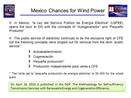 Mexico Chances for Wind Power In Mexico, la Ley del Servicio Público de Energía Eléctrica (LSPEE) opens the door to DG with the concepts of Autogenerador.