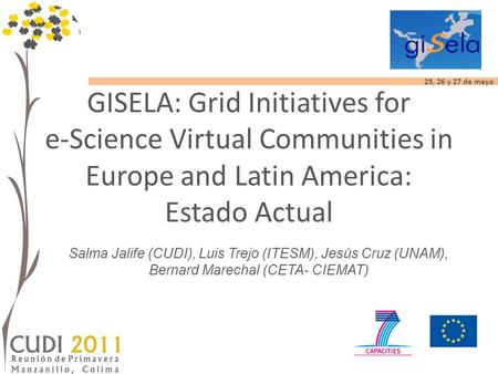 25, 26 y 27 de mayo GISELA: Grid Initiatives for e-Science Virtual Communities in Europe and Latin America: Estado Actual Salma Jalife (CUDI), Luis Trejo.