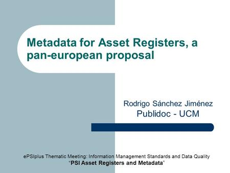 Metadata for Asset Registers, a pan-european proposal Rodrigo Sánchez Jiménez Publidoc - UCM ePSIplus Thematic Meeting: Information Management Standards.