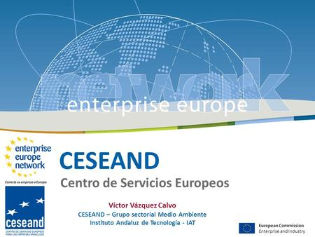 CESEAND Centro de Servicios Europeos European Commission Enterprise and Industry Víctor Vázquez Calvo CESEAND – Grupo sectorial Medio Ambiente Instituto.