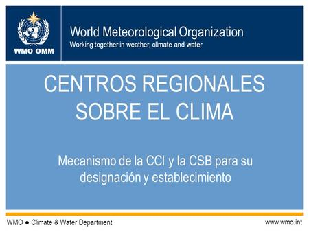 World Meteorological Organization Working together in weather, climate and water WMO OMM WMO Climate & Water Department www.wmo.int CENTROS REGIONALES.