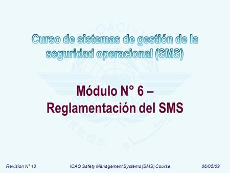Revision N° 13ICAO Safety Management Systems (SMS) Course06/05/09 Módulo N° 6 – Reglamentación del SMS.