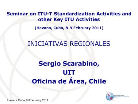 Havana, Cuba, 8-9 February 2011 INICIATIVAS REGIONALES Sergio Scarabino, UIT Oficina de Área, Chile Seminar on ITU-T Standardization Activities and other.