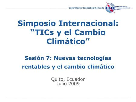 International Telecommunication Union Committed to Connecting the World Simposio Internacional: TICs y el Cambio Climático Sesión 7: Nuevas tecnologías.