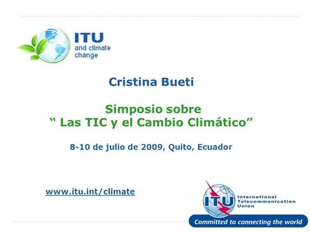 "Cristina Bueti Simposio sobre "" Las TIC y el Cambio Climático"" 8-10 de julio de 2009, Quito, Ecuador Unequivocal and authoritative scientific evidence,"