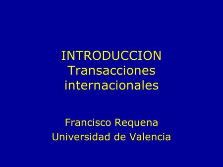 INTRODUCCION Transacciones internacionales Francisco Requena Universidad de Valencia.