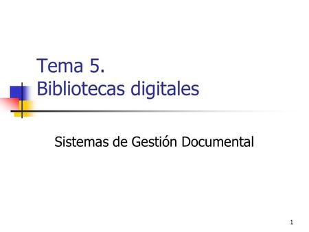 1 Tema 5. Bibliotecas digitales Sistemas de Gestión Documental.