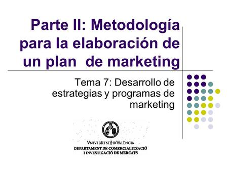 Parte II: Metodología para la elaboración de un plan de marketing Tema 7: Desarrollo de estrategias y programas de marketing.