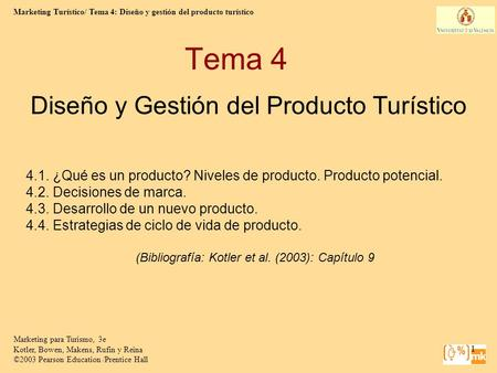 Marketing Turístico/ Tema 4: Diseño y gestión del producto turístico Marketing para Turismo, 3e Kotler, Bowen, Makens, Rufin y Reina ©2003 Pearson Education.