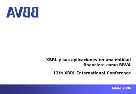 Mayo 2006 13th XBRL International Conference XBRL y sus aplicaciones en una entidad financiera como BBVA.