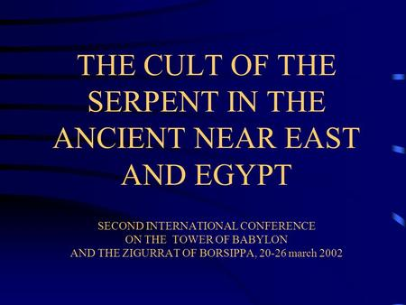 THE CULT OF THE SERPENT IN THE ANCIENT NEAR EAST AND EGYPT SECOND INTERNATIONAL CONFERENCE ON THE TOWER OF BABYLON AND THE ZIGURRAT OF BORSIPPA, 20-26.