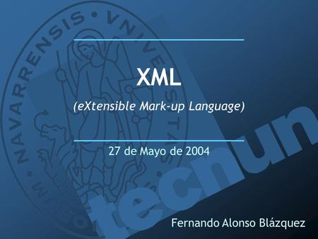 Fernando Alonso Blázquez XML (eXtensible Mark-up Language) 27 de Mayo de 2004.