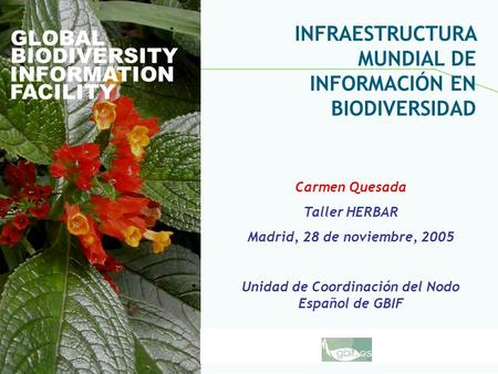 Global Biodiversity Information Facility GLOBAL BIODIVERSITY INFORMATION FACILITY Carmen Quesada Taller HERBAR Madrid, 28 de noviembre, 2005 Unidad de.