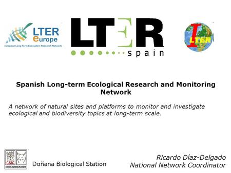 Ricardo Díaz-Delgado National Network Coordinator Spanish Long-term Ecological Research and Monitoring Network A network of natural sites and platforms.