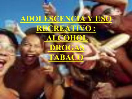 ADOLESCENCIA Y USO RECREATIVO : ALCOHOL DROGAS TABACO.