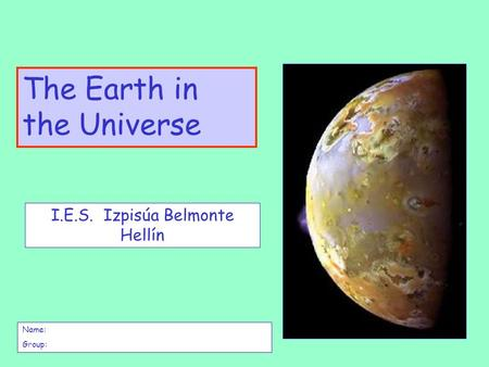 The Earth in the Universe I.E.S. Izpisúa Belmonte Hellín Name: Group: