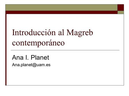 Introducción al Magreb contemporáneo Ana I. Planet