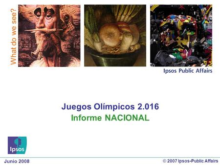 Junio 2008 What do we see? © 2007 Ipsos-Public Affairs Juegos Olímpicos 2.016 Informe NACIONAL.