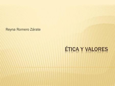Reyna Romero Zárate Ética y valores.