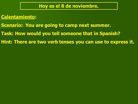 Hoy es el 8 de noviembre. Calentamiento: Scenario: You are going to camp next summer. Task: How would you tell someone that in Spanish? Hint: There are.