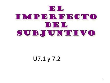 1 U7.1 y 7.2 El Imperfecto Del subjuntivo El Imperfecto Del subjuntivo.