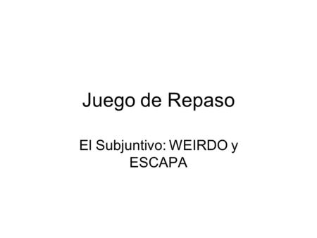 El Subjuntivo: WEIRDO y ESCAPA