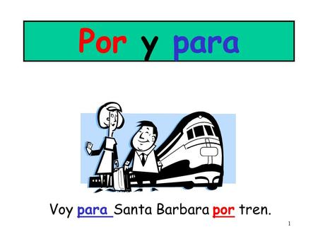 1 Por y para Voy para Santa Barbara por tren. 2 POR Movimiento: ( by, along, through, around) Los jóvenes andan por la escuela cantando y gritando. El.