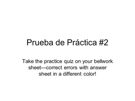 Prueba de Práctica #2 Take the practice quiz on your bellwork sheetcorrect errors with answer sheet in a different color!