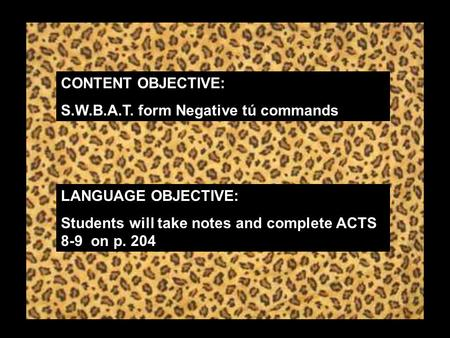 CONTENT OBJECTIVE: S.W.B.A.T. form Negative tú commands LANGUAGE OBJECTIVE: Students will take notes and complete ACTS 8-9 on p. 204.