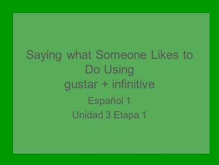 Saying what Someone Likes to Do Using gustar + infinitive Español 1 Unidad 3 Etapa 1.