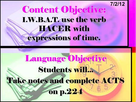 Content Objective: I.W.B.A.T. use the verb HACER with expressions of time. Language Objective Students will... Take notes and complete ACTS on p.224 7/2/12.