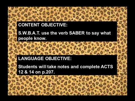 CONTENT OBJECTIVE: S.W.B.A.T. use the verb SABER to say what people know. LANGUAGE OBJECTIVE: Students will take notes and complete ACTS 12 & 14 on p.207.
