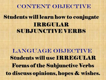 CONTENT Objective Students will learn how to conjugate IRRGULAR SUBJUNCTIVE VERBS Language Objective Students will use IRREGULAR Forms of the Subjunctive.