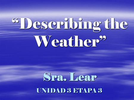 Sra. Lear UNIDAD 3 ETAPA 3 Describing the Weather.