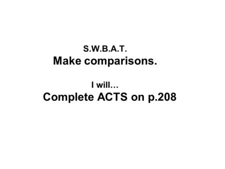 S.W.B.A.T. Make comparisons. I will… Complete ACTS on p.208.