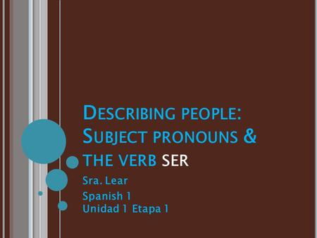 D ESCRIBING PEOPLE : S UBJECT PRONOUNS & THE VERB SER Sra. Lear Spanish 1 Unidad 1 Etapa 1.