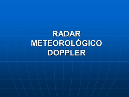 RADAR METEOROLÓGICO DOPPLER. El RADAR (Radio Detection and Ranging),comenzó a ser empleado para fines meteorológicos en la década del cuarenta. En la.