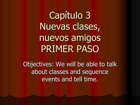 Capítulo 3 Nuevas clases, nuevos amigos PRIMER PASO Objectives: We will be able to talk about classes and sequence events and tell time.