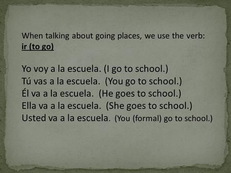 When talking about going places, we use the verb: ir (to go) Yo voy a la escuela. (I go to school.) Tú vas a la escuela. (You go to school.) Él va a la.