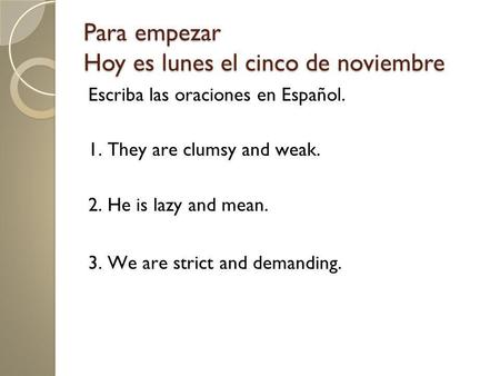 Para empezar Hoy es lunes el cinco de noviembre Escriba las oraciones en Español. 1. They are clumsy and weak. 2. He is lazy and mean. 3. We are strict.