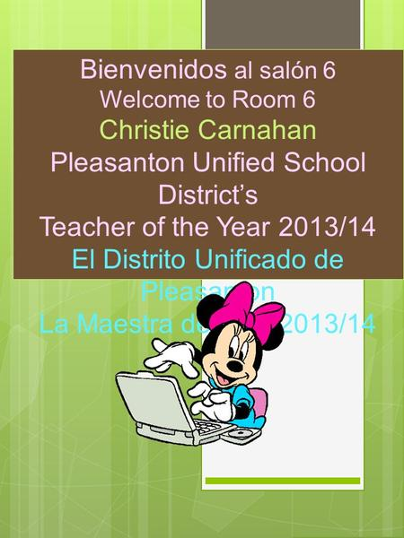 Bienvenidos al salón 6 Welcome to Room 6 Christie Carnahan Pleasanton Unified School Districts Teacher of the Year 2013/14 El Distrito Unificado de Pleasanton.