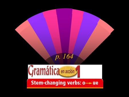 P. 164. Verbs with vowel variations in their stems are called stem-changing verbs. You have already learned jugar where the u changes to ue. In the verb.