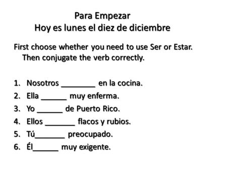 Para Empezar Hoy es lunes el diez de diciembre First choose whether you need to use Ser or Estar. Then conjugate the verb correctly. 1.Nosotros ________.