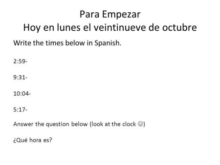 Para Empezar Hoy en lunes el veintinueve de octubre Write the times below in Spanish. 2:59- 9:31- 10:04- 5:17- Answer the question below (look at the clock.