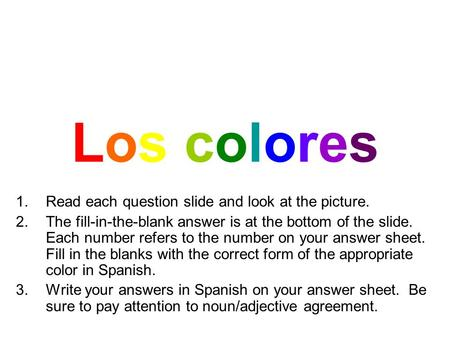 Los coloresLos colores 1.Read each question slide and look at the picture. 2.The fill-in-the-blank answer is at the bottom of the slide. Each number refers.