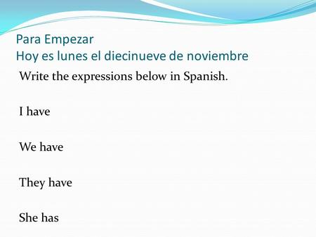 Para Empezar Hoy es lunes el diecinueve de noviembre Write the expressions below in Spanish. I have We have They have She has.