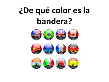 ¿De qué color es la bandera?. You will see a question on each of the following 21 slides. Each question asks about the color of the flag of one of the.