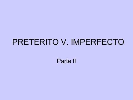 PRETERITO V. IMPERFECTO