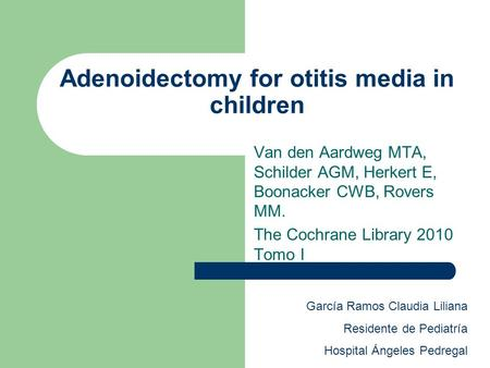 Adenoidectomy for otitis media in children Van den Aardweg MTA, Schilder AGM, Herkert E, Boonacker CWB, Rovers MM. The Cochrane Library 2010 Tomo I García.